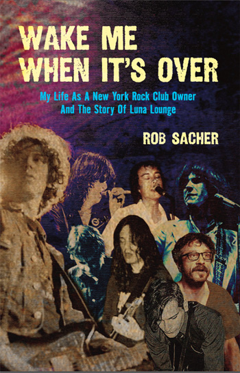 Wake Me When It's Over: My Life as a New York rock Club Owner And the Story of the Luna Lounge by Rob Sacher